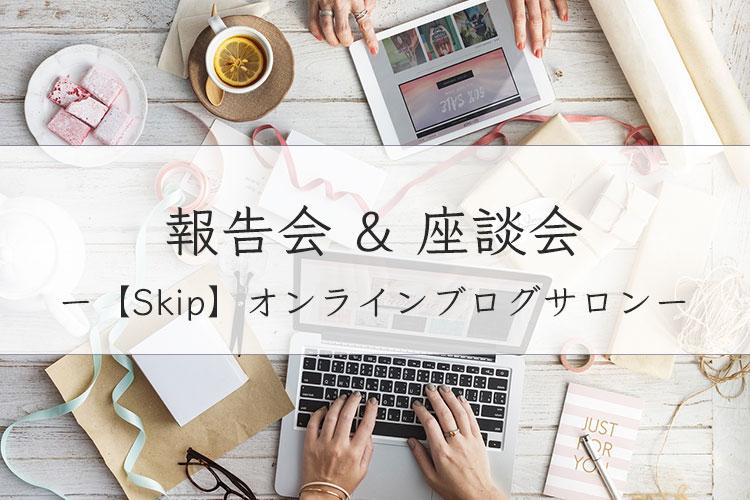 【Skip-オンラインブログサロン-】2019年1月の報告会&座談会開催しました